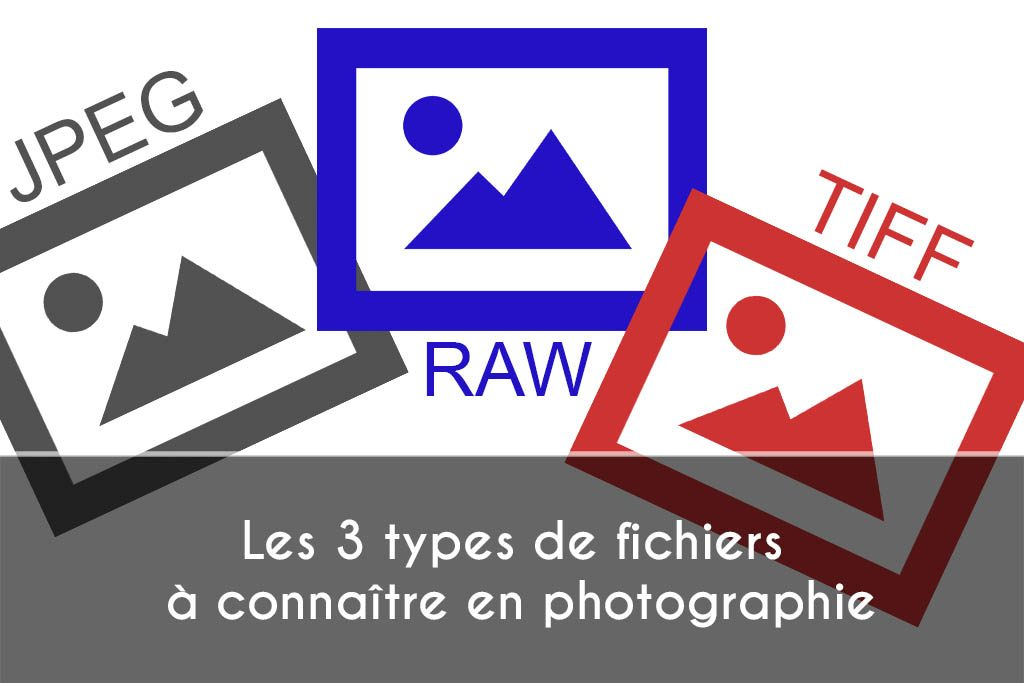 Les 3 types de fichiers à connaître en photographie